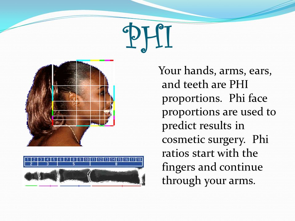 PHI Your hands, arms, ears, and teeth are PHI proportions. Phi face proportions are used to predict results in cosmetic surgery. Phi ratios start with