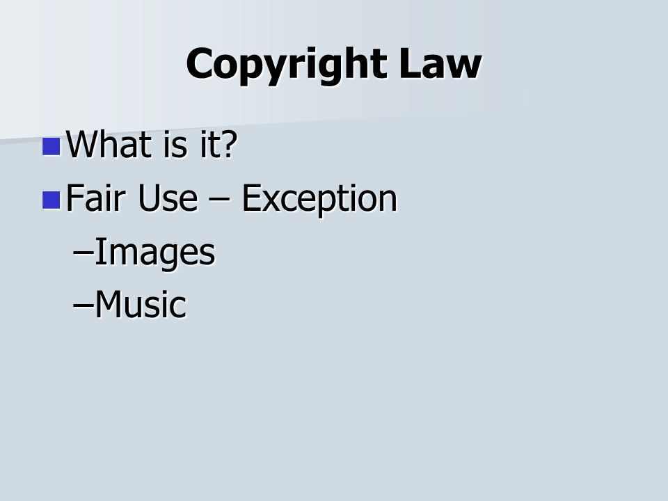 Copyright Law What is it What is it Fair Use – Exception Fair Use – Exception –Images –Music