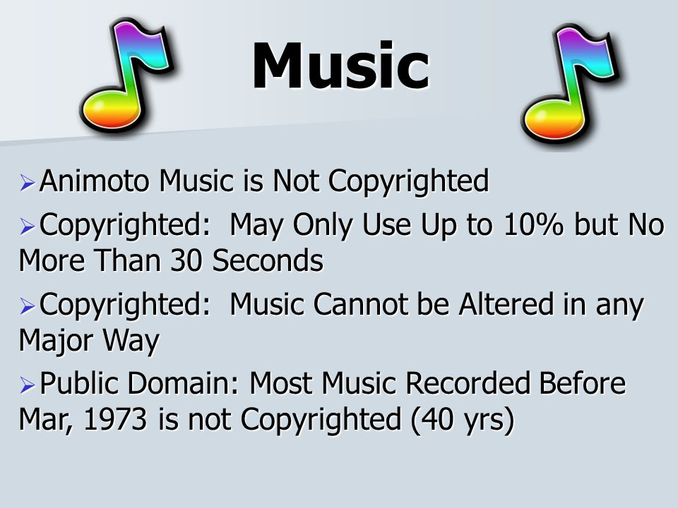Music Animoto Music is Not Copyrighted Animoto Music is Not Copyrighted Copyrighted: May Only Use Up to 10% but No More Than 30 Seconds Copyrighted: May Only Use Up to 10% but No More Than 30 Seconds Copyrighted: Music Cannot be Altered in any Major Way Copyrighted: Music Cannot be Altered in any Major Way Public Domain: Most Music Recorded Before Mar, 1973 is not Copyrighted (40 yrs) Public Domain: Most Music Recorded Before Mar, 1973 is not Copyrighted (40 yrs)