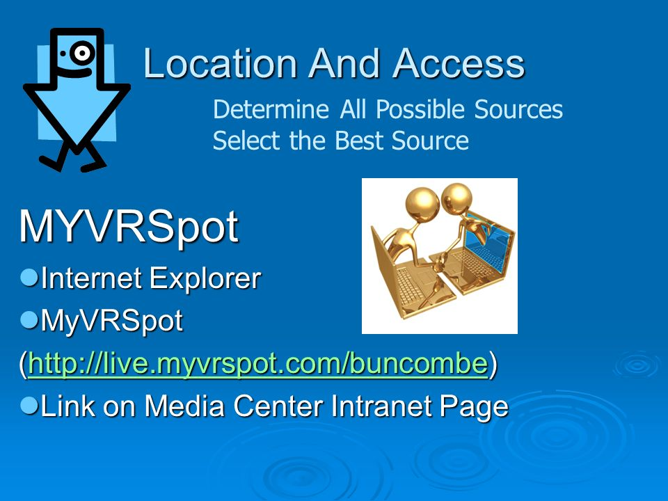 Location And Access Determine All Possible Sources Select the Best Source MYVRSpot Internet Explorer Internet Explorer MyVRSpot MyVRSpot (http://live.myvrspot.com/buncombe) http://live.myvrspot.com/buncombe Link on Media Center Intranet Page Link on Media Center Intranet Page