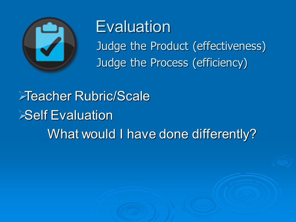 Evaluation Judge the Product (effectiveness) Judge the Process (efficiency) Teacher Rubric/Scale Teacher Rubric/Scale Self Evaluation Self Evaluation What would I have done differently
