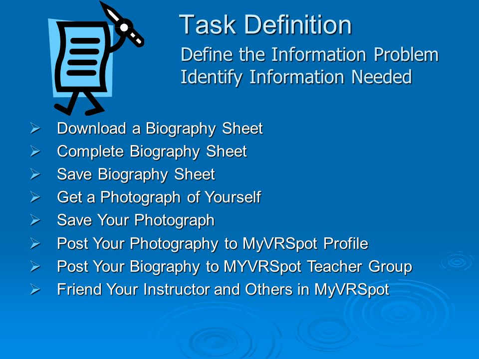Task Definition Download a Biography Sheet Download a Biography Sheet Complete Biography Sheet Complete Biography Sheet Save Biography Sheet Save Biography Sheet Get a Photograph of Yourself Get a Photograph of Yourself Save Your Photograph Save Your Photograph Post Your Photography to MyVRSpot Profile Post Your Photography to MyVRSpot Profile Post Your Biography to MYVRSpot Teacher Group Post Your Biography to MYVRSpot Teacher Group Friend Your Instructor and Others in MyVRSpot Friend Your Instructor and Others in MyVRSpot Define the Information Problem Identify Information Needed