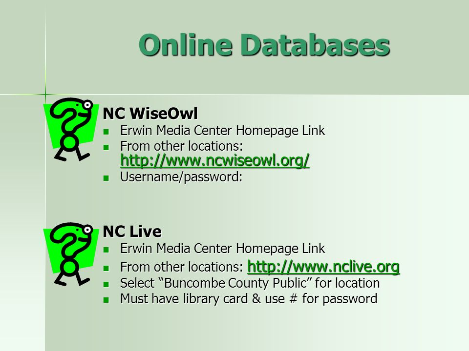Online Databases NC WiseOwl Erwin Media Center Homepage Link Erwin Media Center Homepage Link From other locations: http://www.ncwiseowl.org/ From other locations: http://www.ncwiseowl.org/ http://www.ncwiseowl.org/ Username/password: Username/password: NC Live Erwin Media Center Homepage Link Erwin Media Center Homepage Link From other locations: http://www.nclive.org From other locations: http://www.nclive.org http://www.nclive.org Select Buncombe County Public for location Select Buncombe County Public for location Must have library card & use # for password Must have library card & use # for password