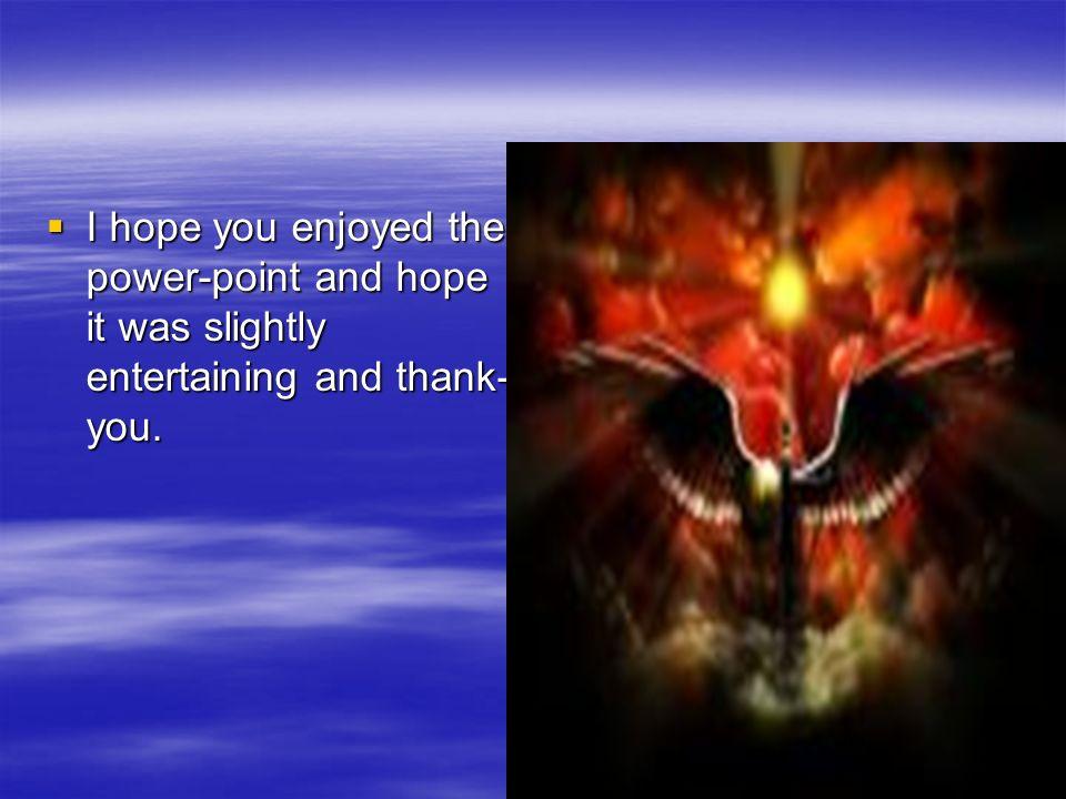 I hope you enjoyed the power-point and hope it was slightly entertaining and thank- you. I hope you enjoyed the power-point and hope it was slightly e