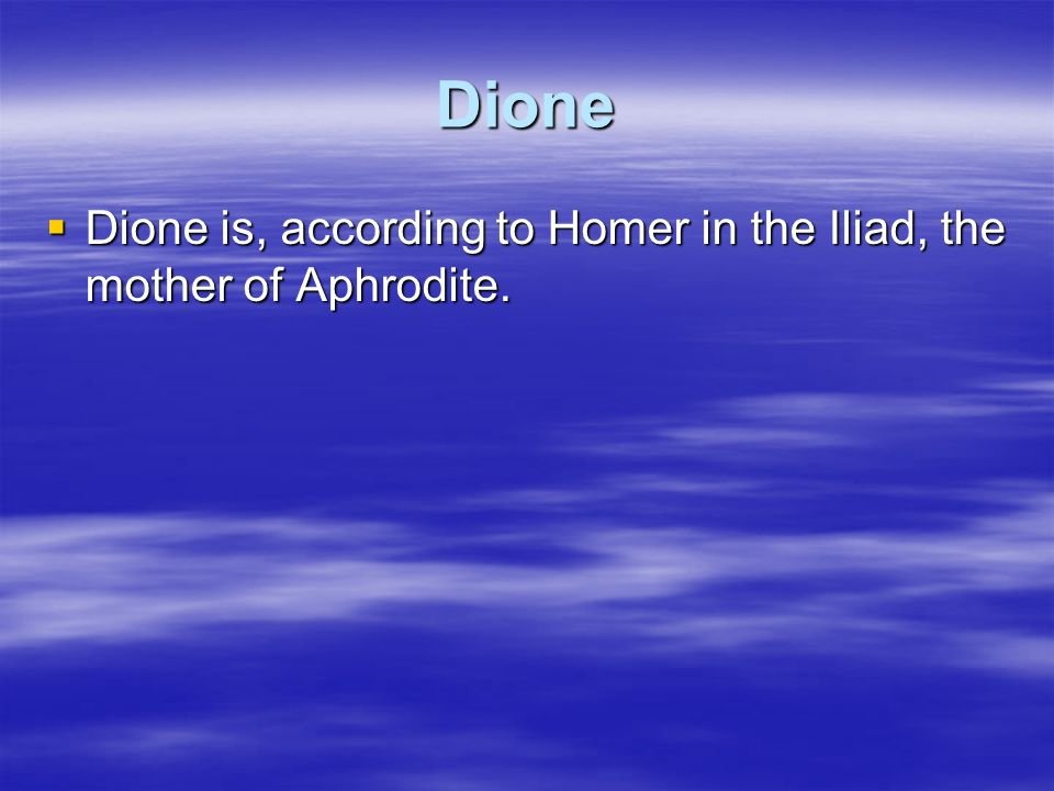 Dione Dione is, according to Homer in the Iliad, the mother of Aphrodite. Dione is, according to Homer in the Iliad, the mother of Aphrodite.