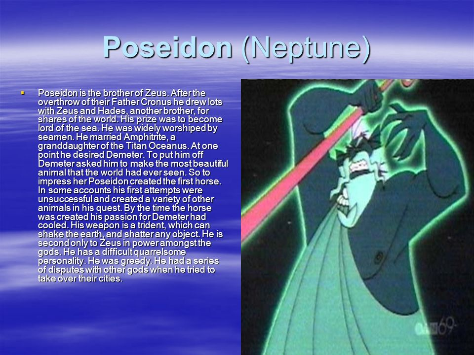 Poseidon (Neptune) Poseidon is the brother of Zeus. After the overthrow of their Father Cronus he drew lots with Zeus and Hades, another brother, for