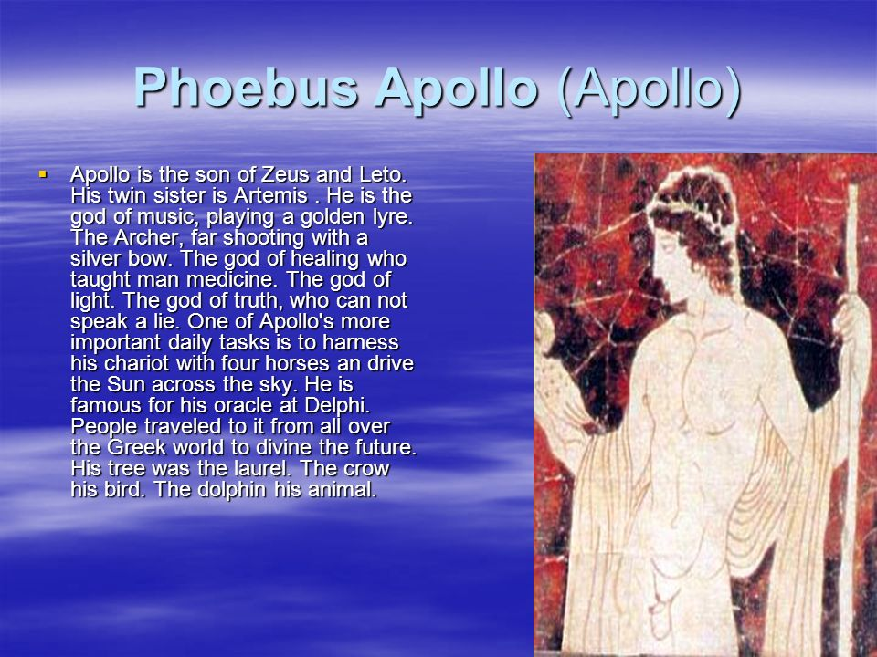 Phoebus Apollo (Apollo) Apollo is the son of Zeus and Leto. His twin sister is Artemis. He is the god of music, playing a golden lyre. The Archer, far
