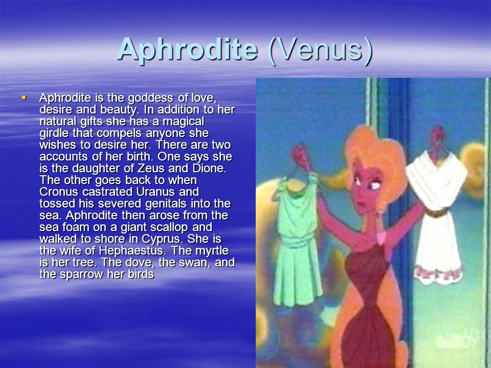 Aphrodite (Venus) Aphrodite is the goddess of love, desire and beauty. In addition to her natural gifts she has a magical girdle that compels anyone s