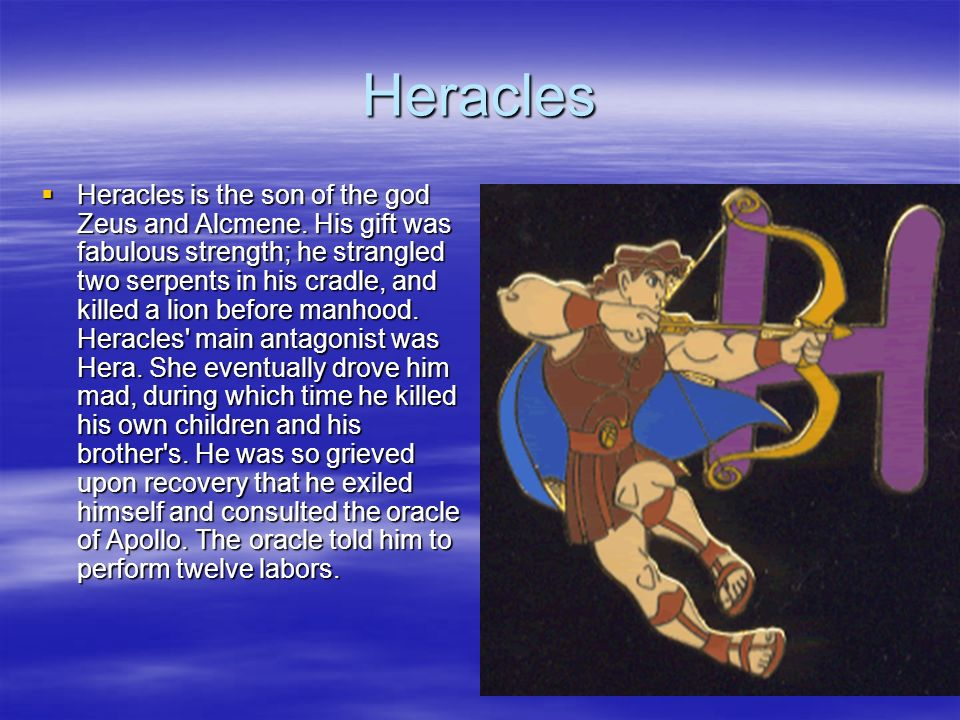 Heracles Heracles is the son of the god Zeus and Alcmene. His gift was fabulous strength; he strangled two serpents in his cradle, and killed a lion b