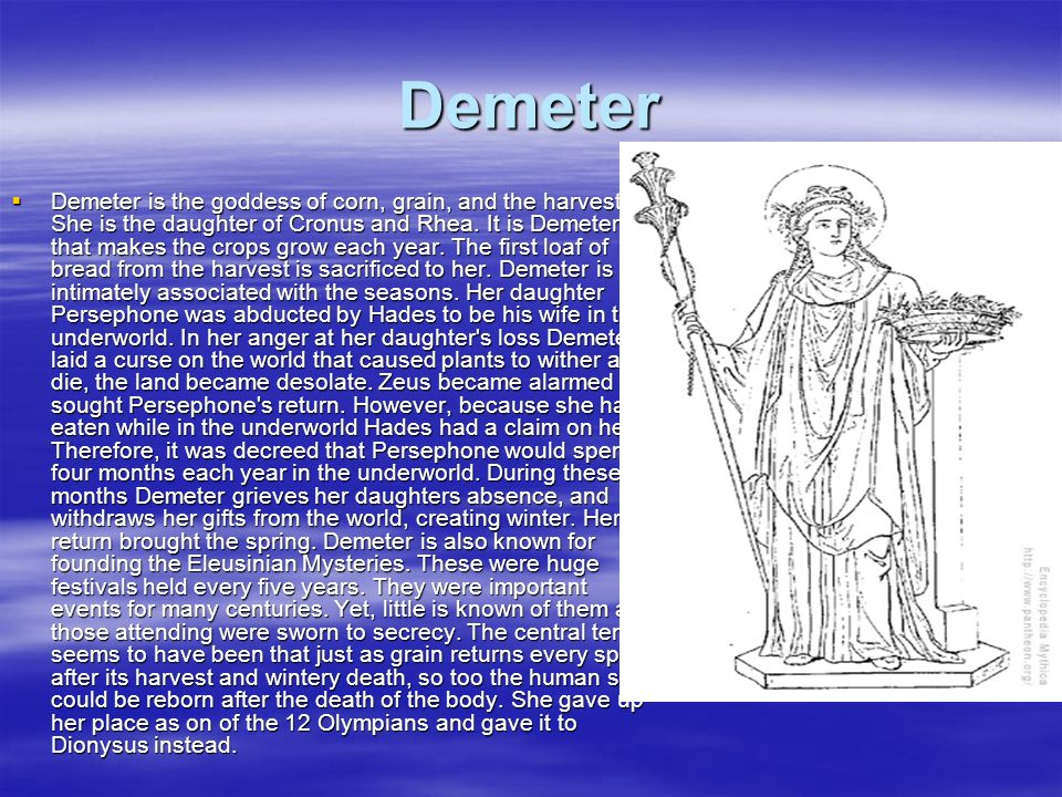 Demeter Demeter is the goddess of corn, grain, and the harvest. She is the daughter of Cronus and Rhea. It is Demeter that makes the crops grow each y