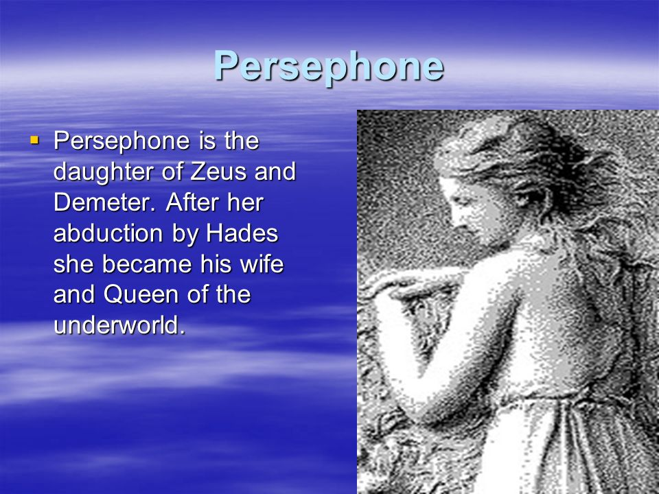 Persephone Persephone is the daughter of Zeus and Demeter. After her abduction by Hades she became his wife and Queen of the underworld. Persephone is