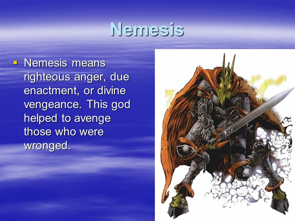 Nemesis Nemesis means righteous anger, due enactment, or divine vengeance. This god helped to avenge those who were wronged. Nemesis means righteous a