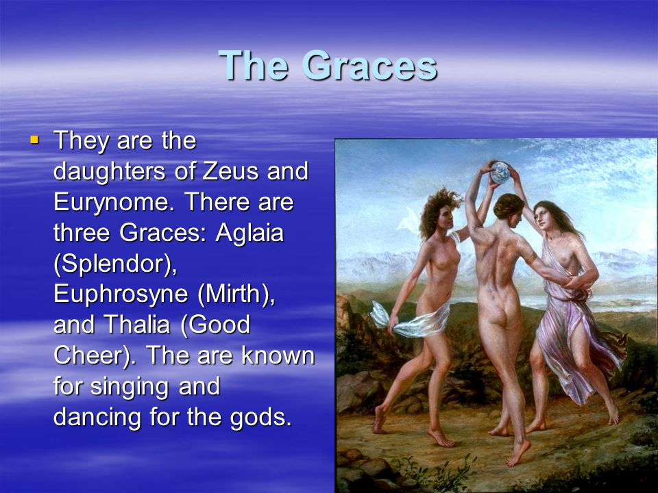 The Graces They are the daughters of Zeus and Eurynome. There are three Graces: Aglaia (Splendor), Euphrosyne (Mirth), and Thalia (Good Cheer). The ar