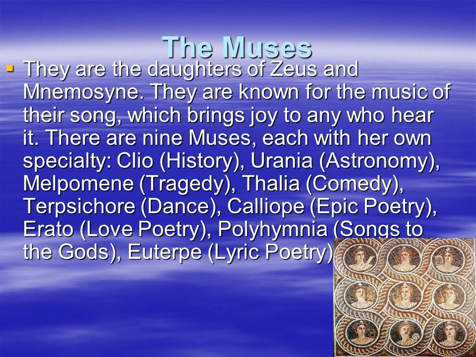 The Muses They are the daughters of Zeus and Mnemosyne. They are known for the music of their song, which brings joy to any who hear it. There are nin