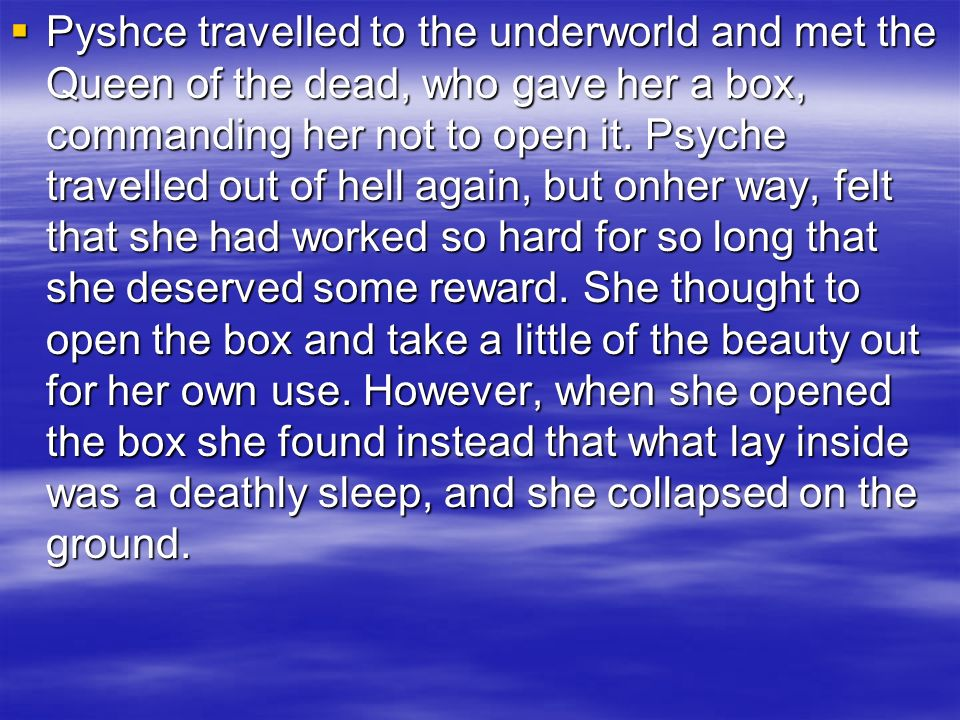 Pyshce travelled to the underworld and met the Queen of the dead, who gave her a box, commanding her not to open it. Psyche travelled out of hell agai