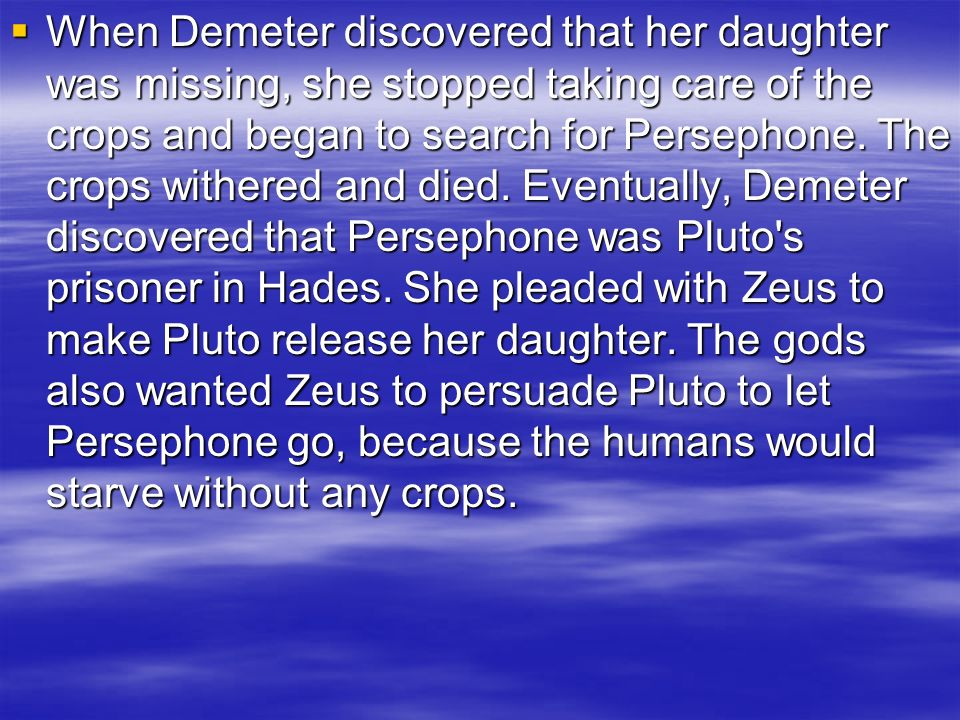 When Demeter discovered that her daughter was missing, she stopped taking care of the crops and began to search for Persephone. The crops withered and