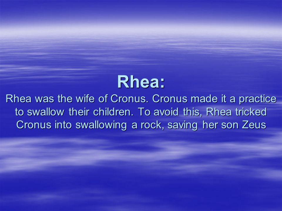 Rhea: Rhea was the wife of Cronus. Cronus made it a practice to swallow their children. To avoid this, Rhea tricked Cronus into swallowing a rock, sav