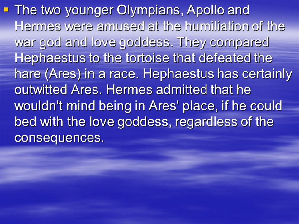 The two younger Olympians, Apollo and Hermes were amused at the humiliation of the war god and love goddess. They compared Hephaestus to the tortoise