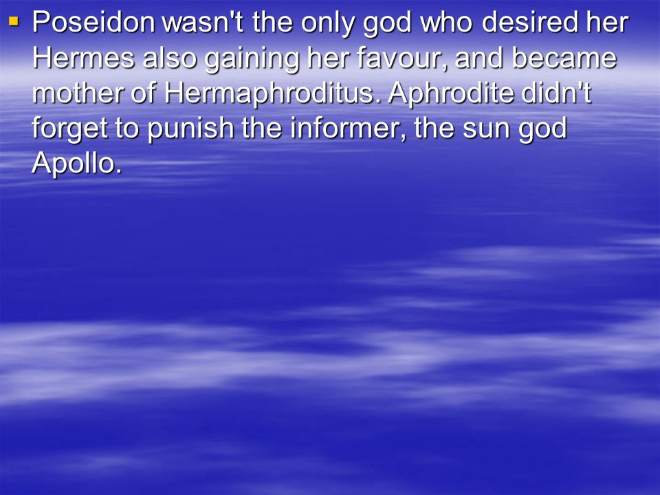 Poseidon wasn't the only god who desired her Hermes also gaining her favour, and became mother of Hermaphroditus. Aphrodite didn't forget to punish th