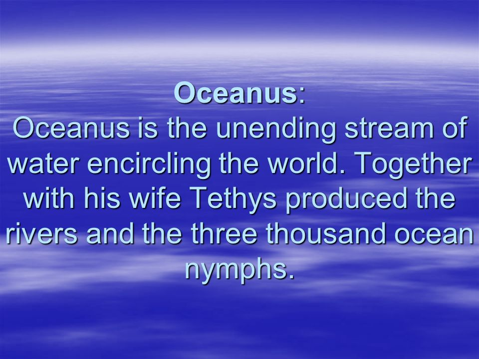 Oceanus: Oceanus is the unending stream of water encircling the world. Together with his wife Tethys produced the rivers and the three thousand ocean