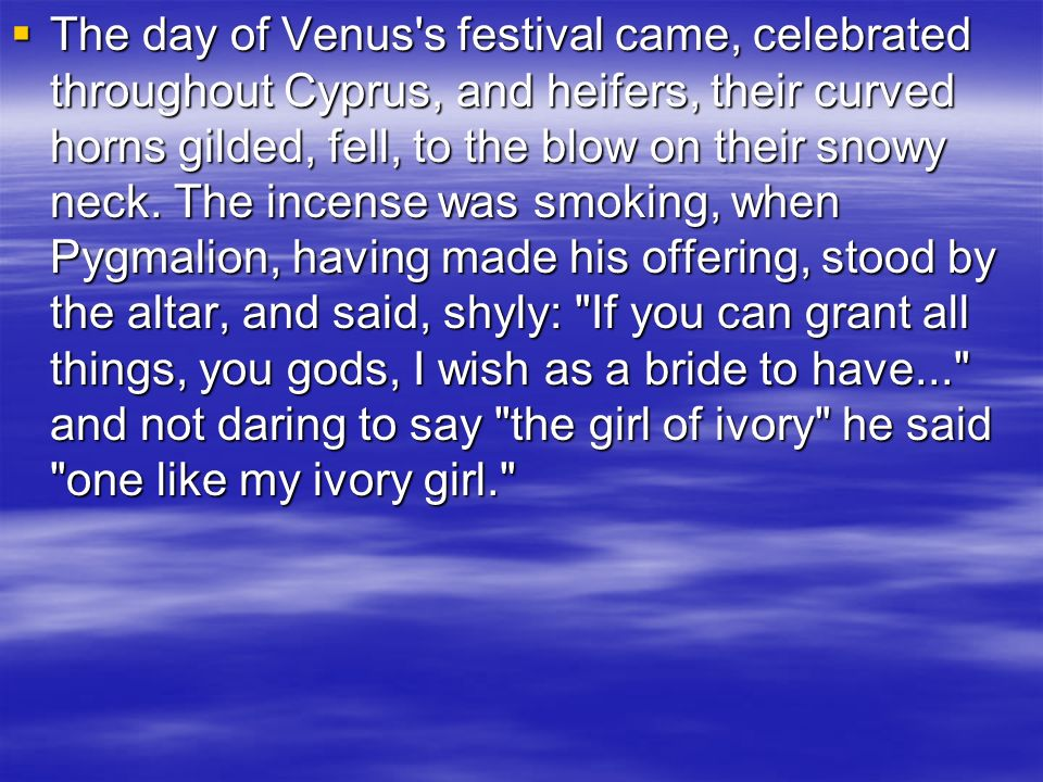 The day of Venus's festival came, celebrated throughout Cyprus, and heifers, their curved horns gilded, fell, to the blow on their snowy neck. The inc
