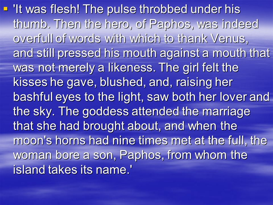 'It was flesh! The pulse throbbed under his thumb. Then the hero, of Paphos, was indeed overfull of words with which to thank Venus, and still pressed