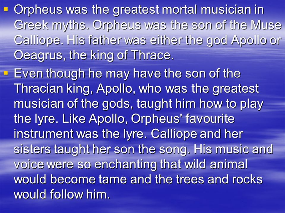 Orpheus was the greatest mortal musician in Greek myths. Orpheus was the son of the Muse Calliope. His father was either the god Apollo or Oeagrus, th