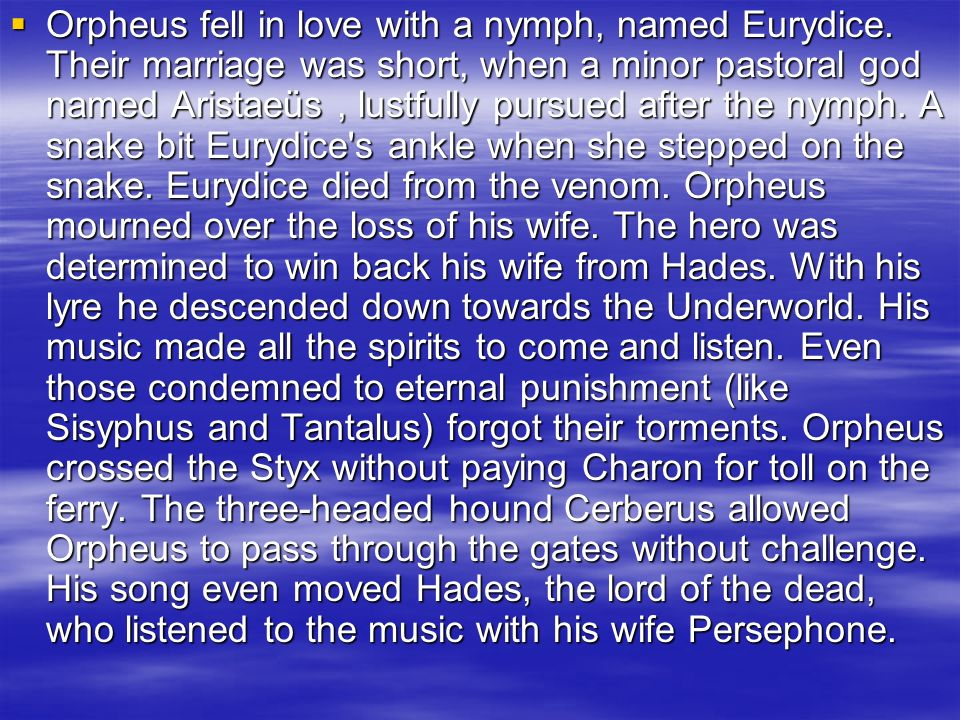 Orpheus fell in love with a nymph, named Eurydice. Their marriage was short, when a minor pastoral god named Aristaeüs, lustfully pursued after the ny