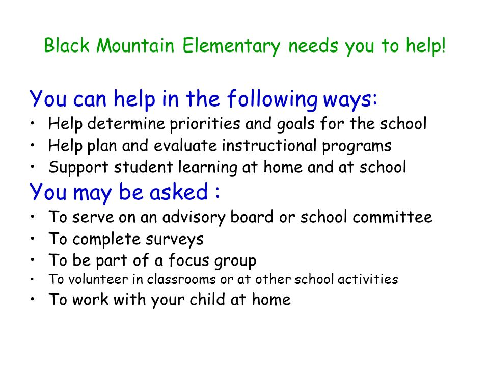 Black Mountain Elementary needs you to help! You can help in the following ways: Help determine priorities and goals for the school Help plan and eval