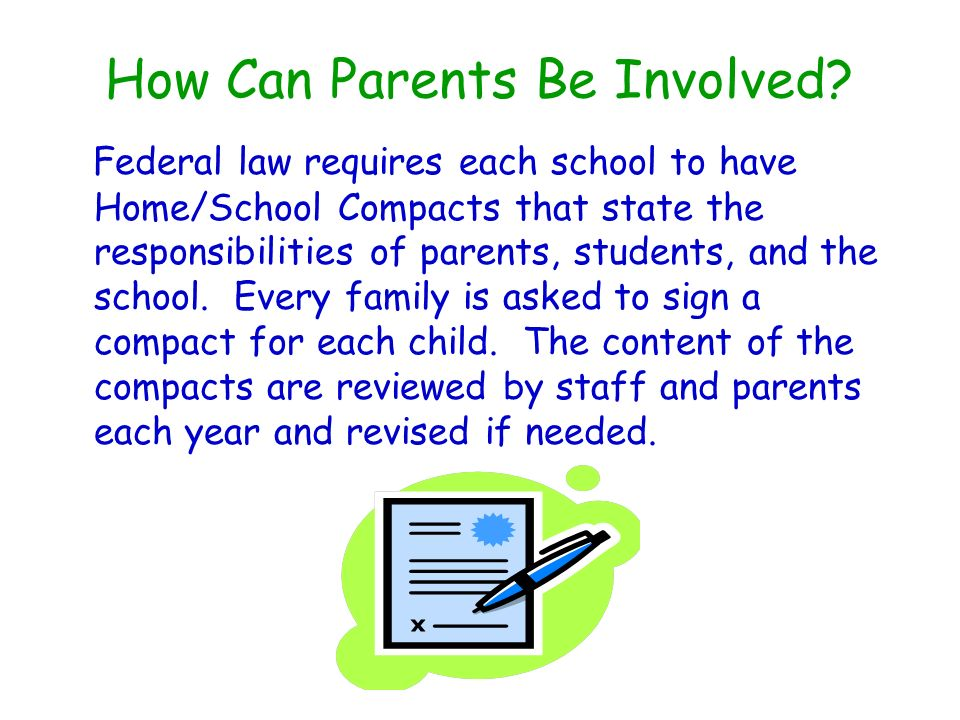 How Can Parents Be Involved? Federal law requires each school to have Home/School Compacts that state the responsibilities of parents, students, and t