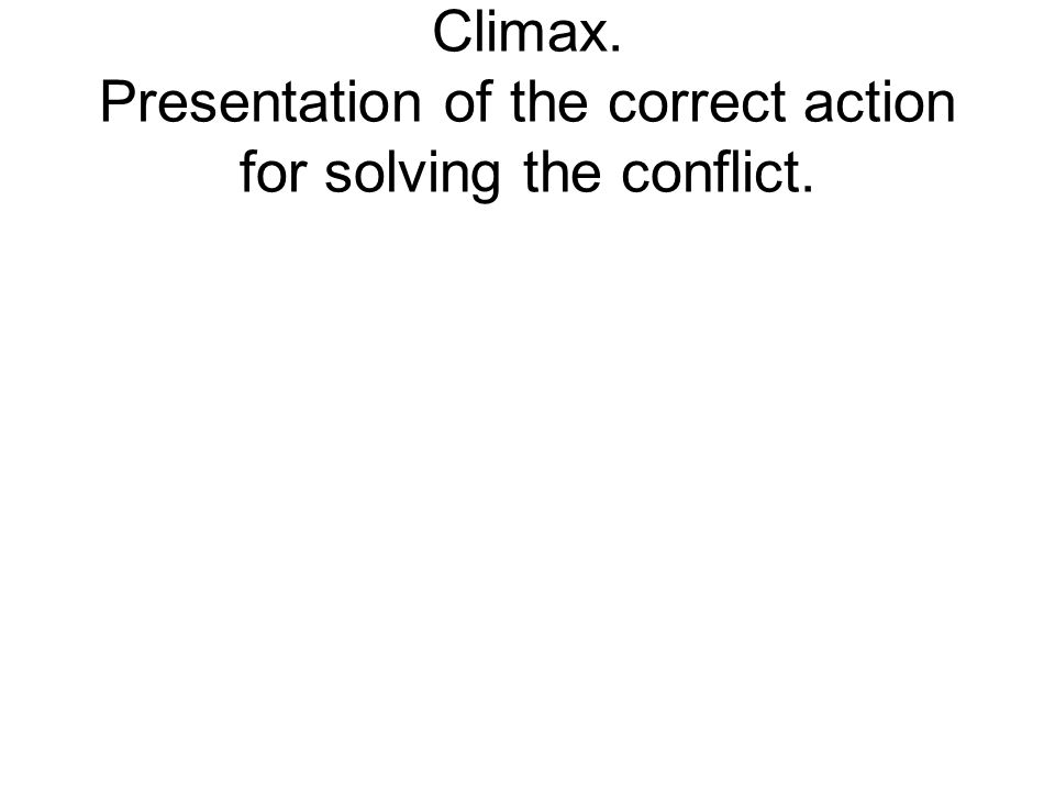 Climax. Presentation of the correct action for solving the conflict.