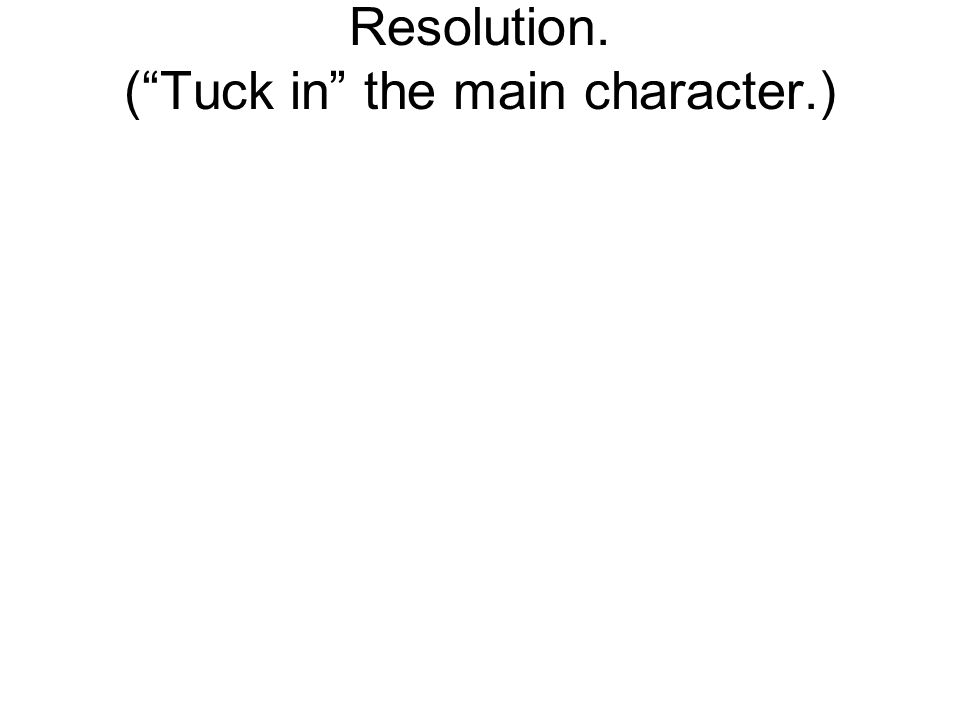 Resolution. (Tuck in the main character.)