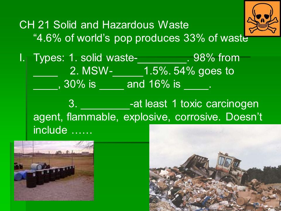 CH 21 Solid and Hazardous Waste 4.6% of worlds pop produces 33% of waste I.Types: 1.