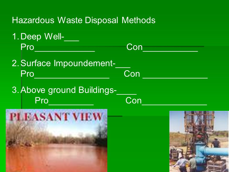 Hazardous Waste Disposal Methods 1.Deep Well-___ Pro____________Con___________ 2.Surface Impoundement-___ Pro_______________ Con _____________ 3.Above