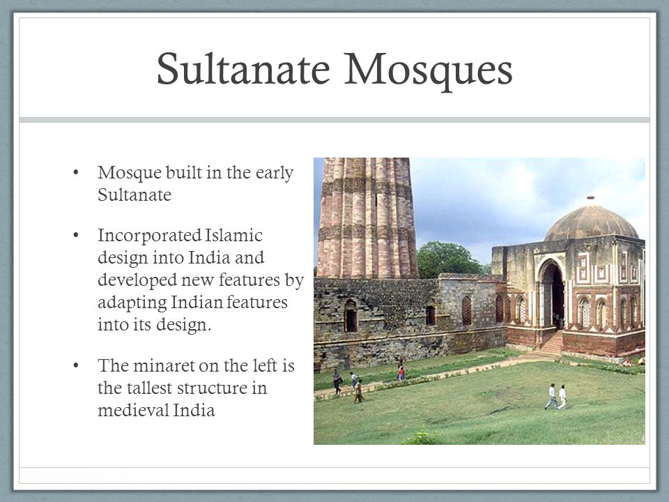 Sultanate Mosques Mosque built in the early Sultanate Incorporated Islamic design into India and developed new features by adapting Indian features in