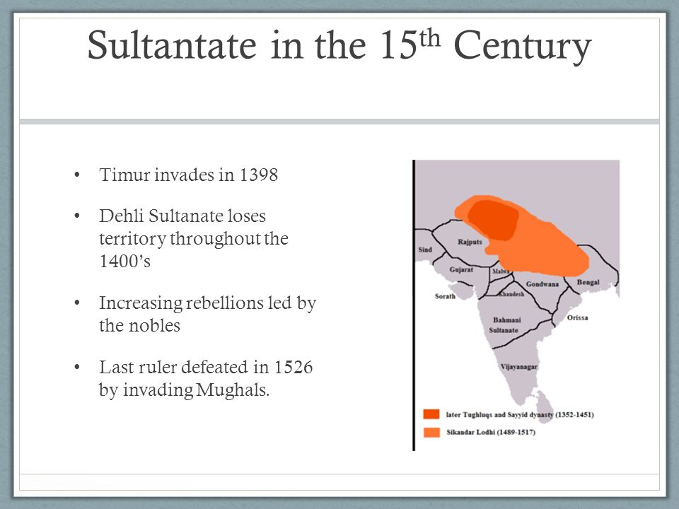 Sultantate in the 15 th Century Timur invades in 1398 Dehli Sultanate loses territory throughout the 1400s Increasing rebellions led by the nobles Las
