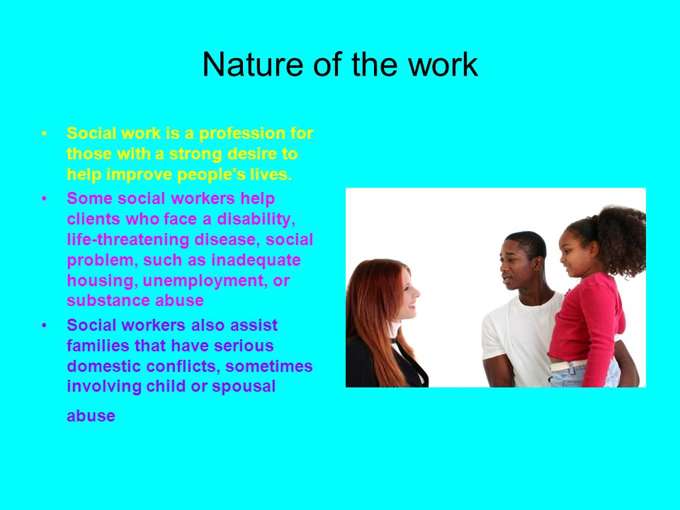Nature of the work Social work is a profession for those with a strong desire to help improve people s lives.