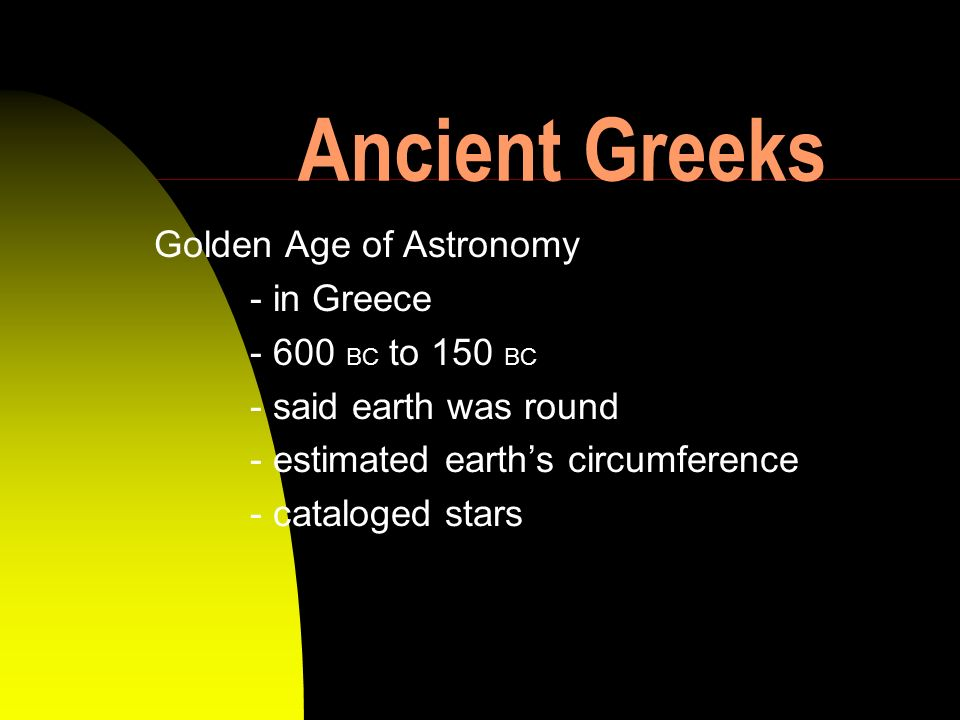 Ancient Greeks Golden Age of Astronomy - in Greece - 600 BC to 150 BC - said earth was round - estimated earths circumference - cataloged stars