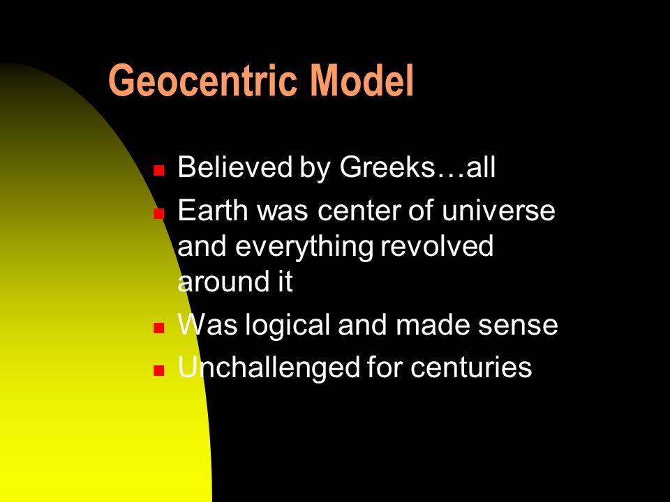 Geocentric Model Believed by Greeks…all Earth was center of universe and everything revolved around it Was logical and made sense Unchallenged for cen