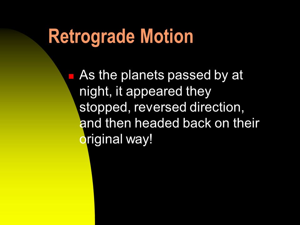 Retrograde Motion As the planets passed by at night, it appeared they stopped, reversed direction, and then headed back on their original way!