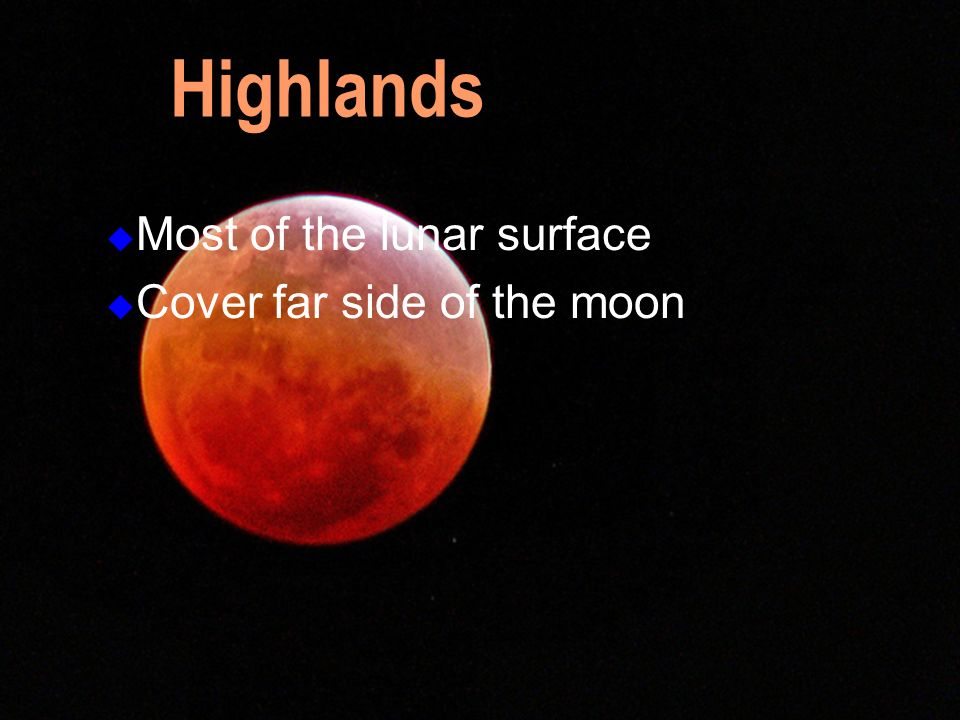 Most of the lunar surface Cover far side of the moon Highlands