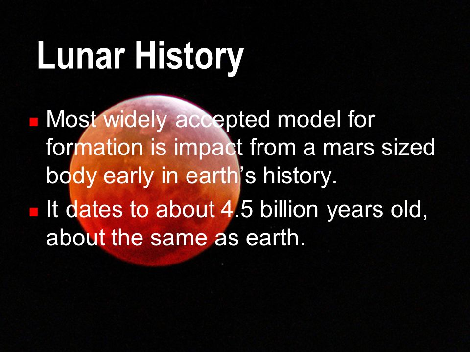 Lunar History Most widely accepted model for formation is impact from a mars sized body early in earths history. It dates to about 4.5 billion years o