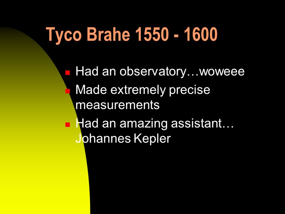 Tyco Brahe 1550 - 1600 Had an observatory…woweee Made extremely precise measurements Had an amazing assistant… Johannes Kepler