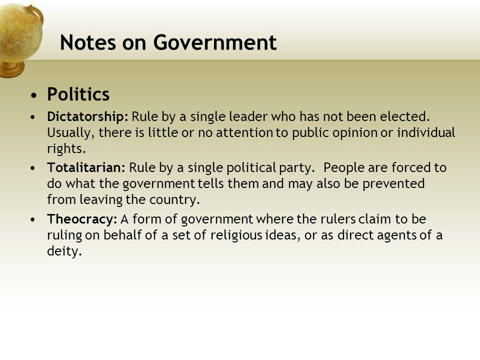 Notes on Government Politics Dictatorship: Rule by a single leader who has not been elected. Usually, there is little or no attention to public opinio
