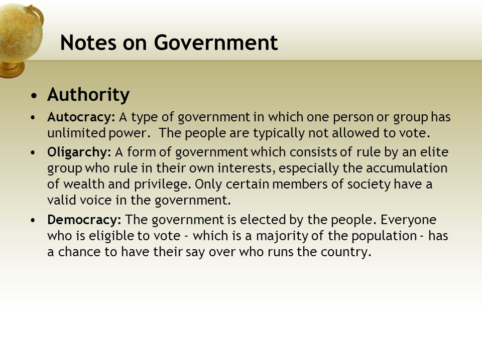 Notes on Government Authority Autocracy: A type of government in which one person or group has unlimited power. The people are typically not allowed t
