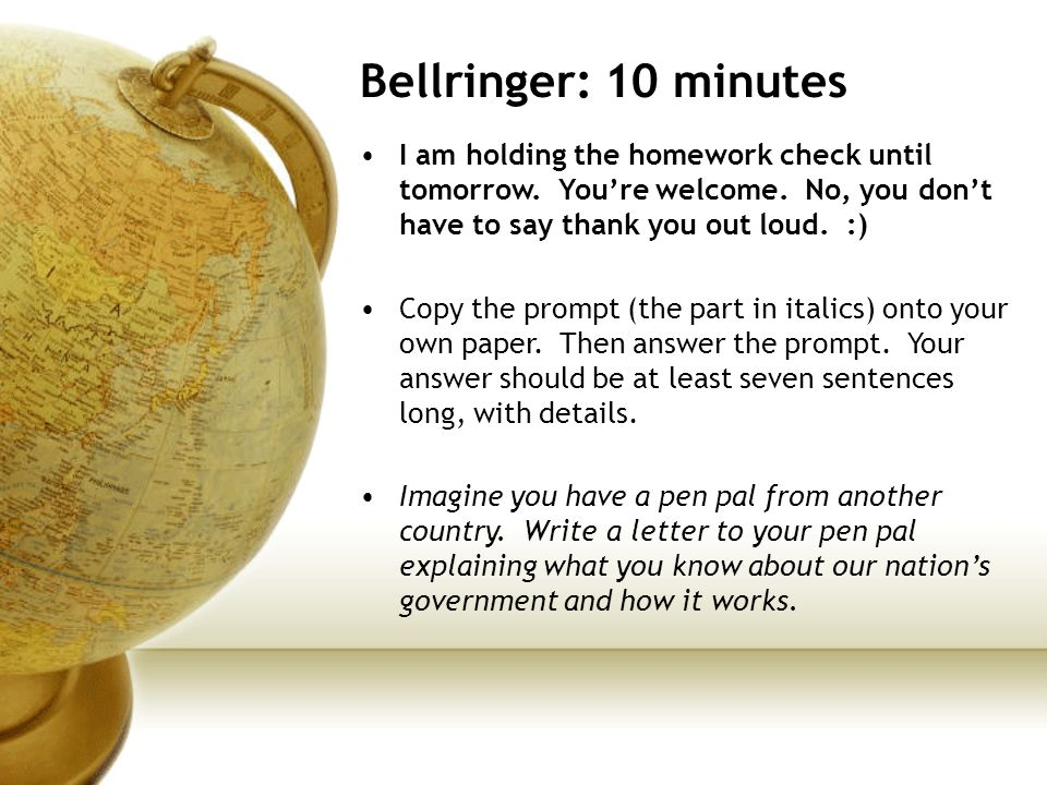 Bellringer: 10 minutes I am holding the homework check until tomorrow. Youre welcome. No, you dont have to say thank you out loud. :) Copy the prompt