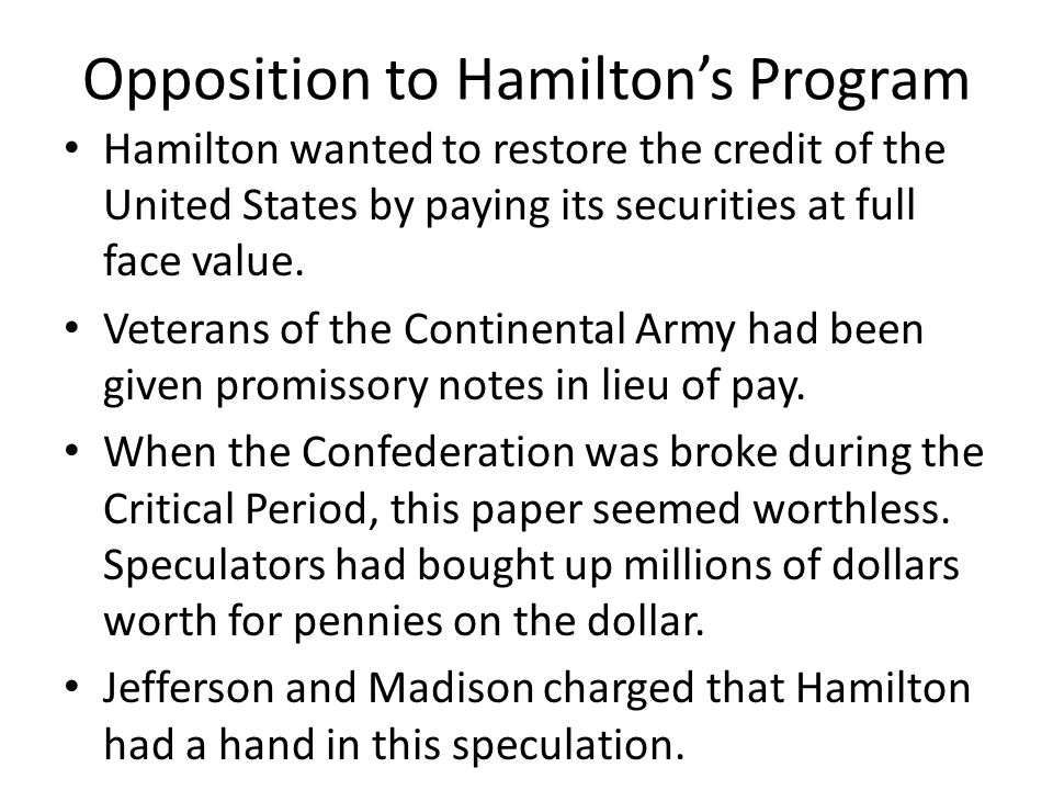 Opposition to Hamiltons Program Hamilton wanted to restore the credit of the United States by paying its securities at full face value. Veterans of th