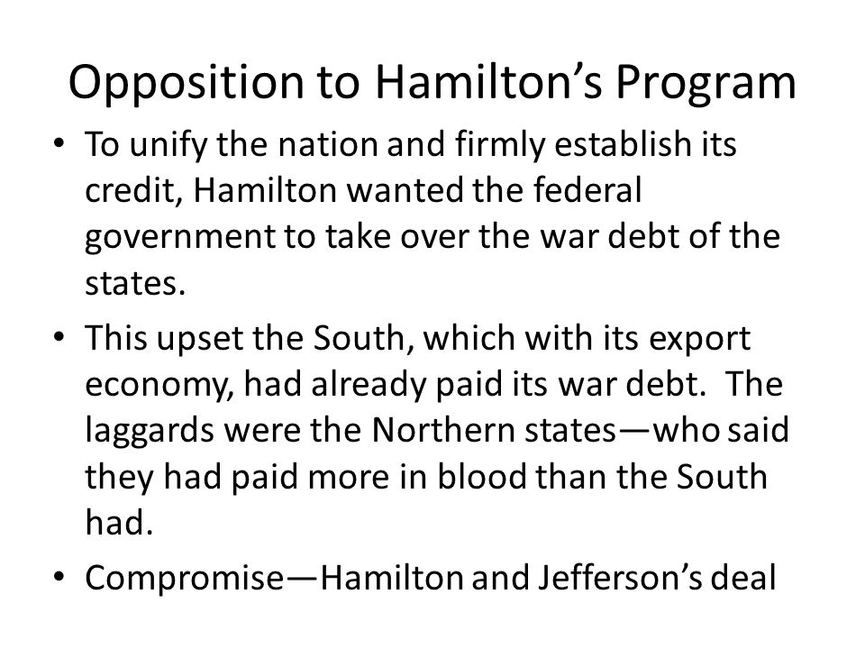 Opposition to Hamiltons Program To unify the nation and firmly establish its credit, Hamilton wanted the federal government to take over the war debt