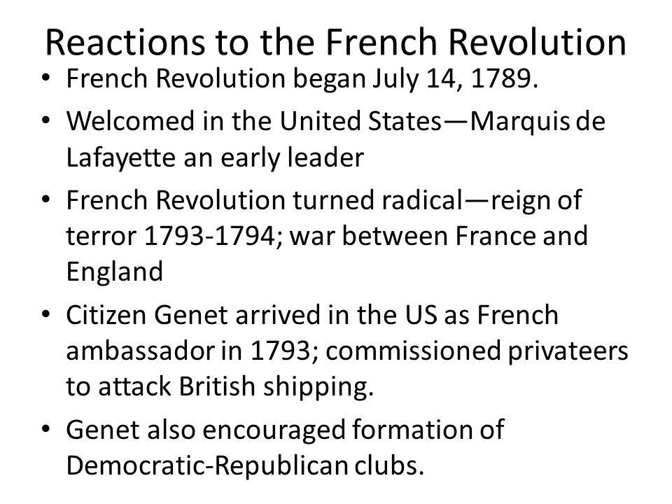 Reactions to the French Revolution French Revolution began July 14, 1789. Welcomed in the United StatesMarquis de Lafayette an early leader French Rev