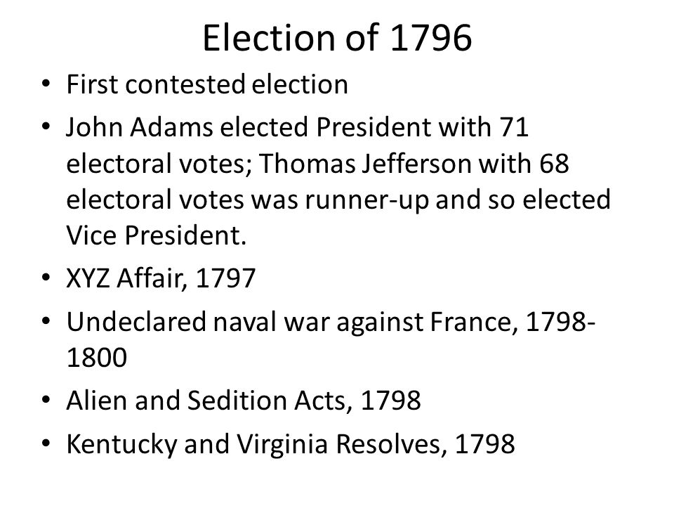 Election of 1796 First contested election John Adams elected President with 71 electoral votes; Thomas Jefferson with 68 electoral votes was runner-up